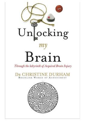 Unlocking My Brain; Through the labyrinth of Acquired Brain Injury by Christine Durham