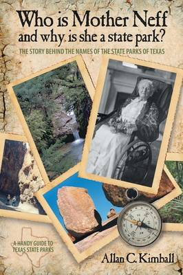 Who Is Mother Neff and Why Is She a Texas State Park?: The Story Behind the Names of the State Parks of Texas by Alan C Kimball