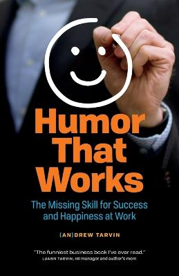 Humor That Works: The Missing Skill for Success and Happiness at Work by Andrew Tarvin