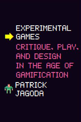 Experimental Games: Critique, Play, and Design in the Age of Gamification by Patrick Jagoda