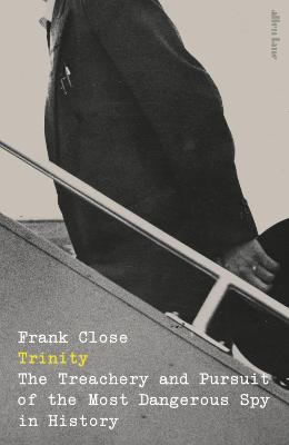Trinity: The Treachery and Pursuit of the Most Dangerous Spy in History by Frank Close
