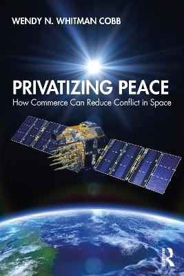 Privatizing Peace: How Commerce Can Reduce Conflict in Space by Wendy N. Whitman Cobb