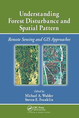 Understanding Forest Disturbance and Spatial Pattern: Remote Sensing and GIS Approaches by Michael A. Wulder