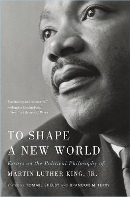 To Shape a New World: Essays on the Political Philosophy of Martin Luther King, Jr. by Tommie Shelby