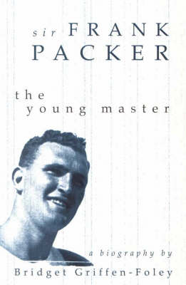 Sir Frank Packer: The Young Master by Bridget Griffen-Foley