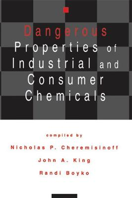 Dangerous Properties of Industrial and Consumer Chemicals by Nicholas P. Cheremisinoff