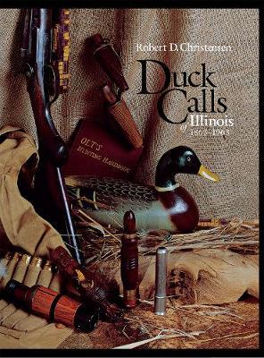 Duck Calls of Illinois, 1863-1963 by Robert D. Christensen