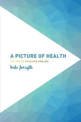 A Picture of Health: The Key to Receiving Healing by Kate Forsyth