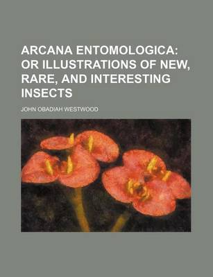 Arcana Entomologica; Or Illustrations of New, Rare, and Interesting Insects by John Obadiah Westwood