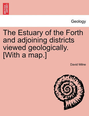 The Estuary of the Forth and Adjoining Districts Viewed Geologically. [With a Map.] by David Milne