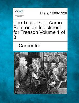 Trial of Col. Aaron Burr, on an Indictment for Treason Volume 1 of 3 by T. Carpenter