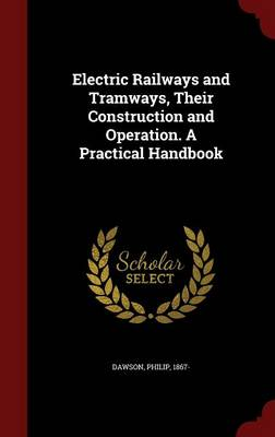 Electric Railways and Tramways, Their Construction and Operation. a Practical Handbook by Philip Dawson