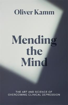 Mending the Mind: The Art and Science of Overcoming Clinical Depression by Oliver Kamm