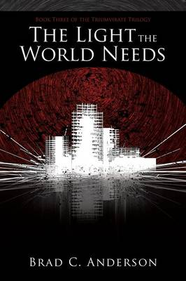 The Light the World Needs: Book Three of the Triumvirate Trilogy by Brad C Anderson