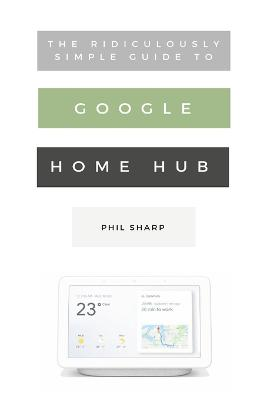 The Ridiculously Simple Guide to Google Home Hub: A Practical Guide to Setting Up a Smart Home by Phil Sharp