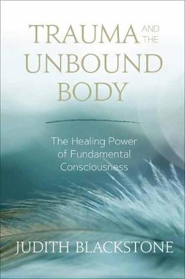 Trauma and the Unbound Body: The Healing Power of Fundamental Consciousness by Judith Blackstone
