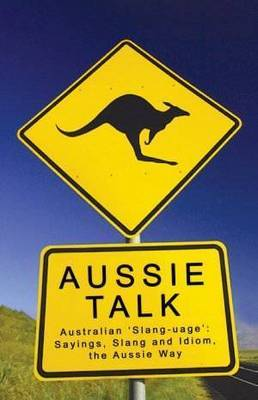 Aussie Talk: Australia 'Slang-Uage': Sayings, Slang and Idiom, the Aussie Way by Paul Bugeja