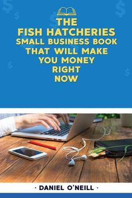 The Fish Hatcheries Small Business Book That Will Make You Money Right Now by Daniel O'Neill