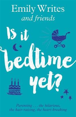 Is it Bedtime Yet?: Parenting ... the Hilarious, the Hair-raising, the Heart-breaking by Emily Writes