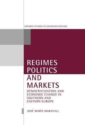 Regimes, Politics, and Markets by Jose Maria Maravall