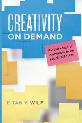 Creativity on Demand: The Dilemmas of Innovation in an Accelerated Age by Eitan Y Wilf