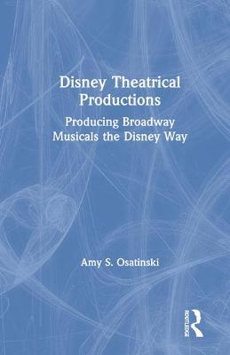 Disney Theatrical Productions: Producing Broadway Musicals the Disney Way by Amy S. Osatinski