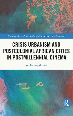 Crisis Urbanism and Postcolonial African Cities in Postmillennial Cinema book