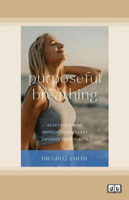 Purposeful Breathing: Reset Your Mind* Improve Your Energy * Enhance Your Health by Dr. Greg Smith