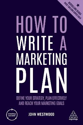 How to Write a Marketing Plan: Define Your Strategy, Plan Effectively and Reach Your Marketing Goals by John Westwood