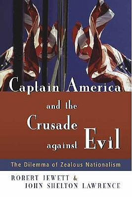 Captain America and the Crusade Against Evil: The Dilemma of Zealous Nationalism by John Shelton Lawrence