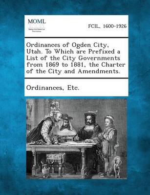 Ordinances of Ogden City, Utah. to Which Are Prefixed a List of the City Governments from 1869 to 1881, the Charter of the City and Amendments. by Etc Ordinances
