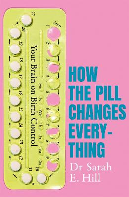 How the Pill Changes Everything: Your Brain on Birth Control by Sarah E Hill
