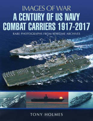A Century of US Navy Combat Carriers 1917-2017 by Tony Holmes