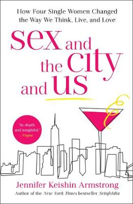 Sex and the City and Us: How Four Single Women Changed the Way We Think, Live, and Love by Jennifer Keishin Armstrong