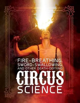 Fire Breathing, Sword Swallowing, and Other Death-Defying Circus Science by Wil Mara