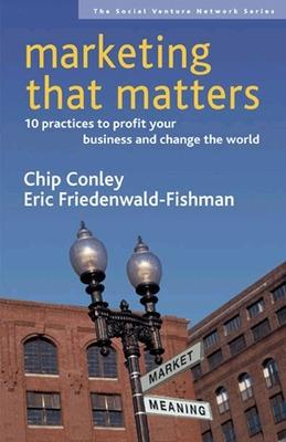 Marketing That Matters: 10 Practices to Profit Your Business and Change the World by Chip Conley