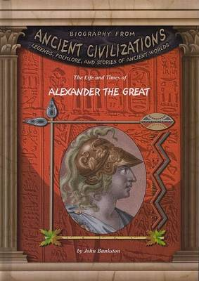 The Life and Times of Alexander the Great by John Bankston