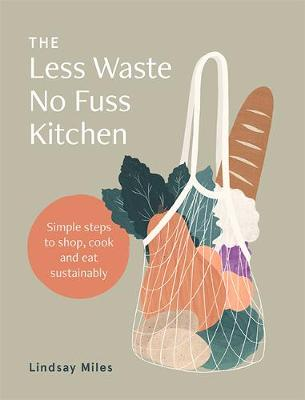 The Less Waste No Fuss Kitchen: Simple steps to shop, cook and eat sustainably by Lindsay Miles