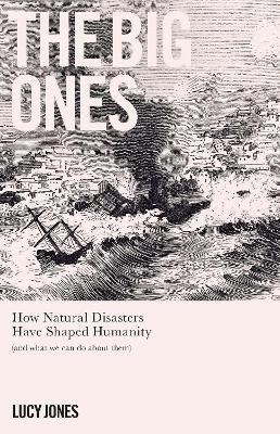 The Big Ones: How Natural Disasters Have Shaped Us (And What We Can Do About Them) by Dr Lucy Jones
