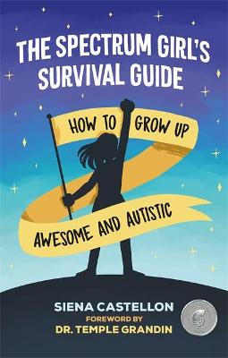The Spectrum Girl's Survival Guide: How to Grow Up Awesome and Autistic by Siena Castellon