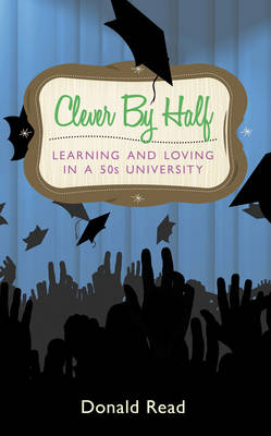 Clever by Half: Learning and Loving in a Fifties University by Donald Read
