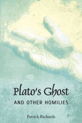 Platos Ghosts and Other Homiles by Patrick Richards