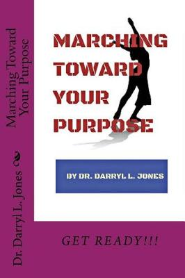 Marching Toward Your Purpose by Dr Darryl L Jones