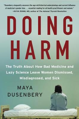 Doing Harm: The Truth About How Bad Medicine and Lazy Science Leave Women Dismissed, Misdiagnosed, and Sick by Maya Dusenbery