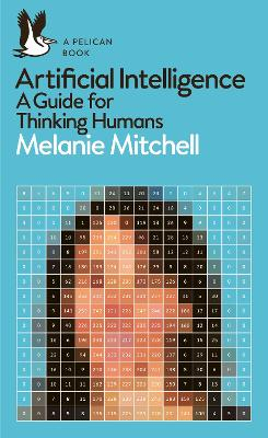 Artificial Intelligence: A Guide for Thinking Humans by Melanie Mitchell