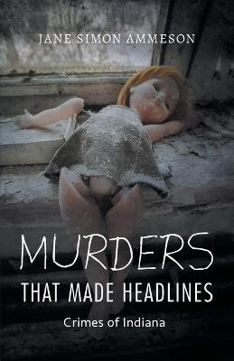 Murders that Made Headlines by Jane Simon Ammeson