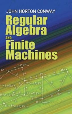 Regular Algebra and Finite Machines by John Horton Conway