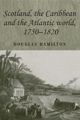 Scotland, the Caribbean and the Atlantic World, 1750-1820 by Douglas Hamilton