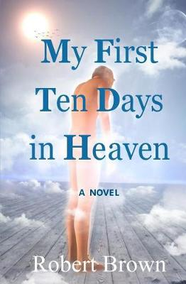 My First Ten Days in Heaven by Dr Robert Brown