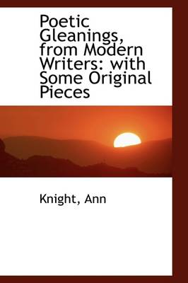 Poetic Gleanings, from Modern Writers: With Some Original Pieces by Knight Ann